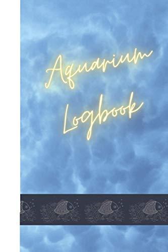 Aquarium Logbook: Aquarium Logbook to monitor water quality, fish behavior, date fish were added, Maintenance checklist and special notes