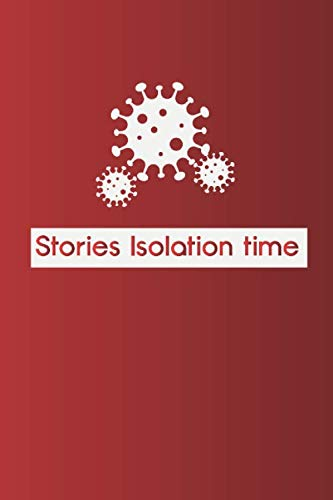 Stories Isolation Time: Document your Daily Experience Living in Quarantine in 2020 and how you Survived Social Distance and Isolation (Time Capsule)
