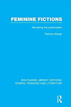 Feminine Fictions: Revisiting the Postmodern (Routledge Library Editions: Women, Feminism and Literature) by [Patricia Waugh]
