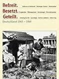 Befreit. Besetzt. Geteilt: Deutschland 1945-1949