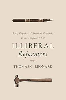 Illiberal Reformers: Race, Eugenics, and American Economics in the Progressive Era (English Edition) por [Thomas C. Leonard]