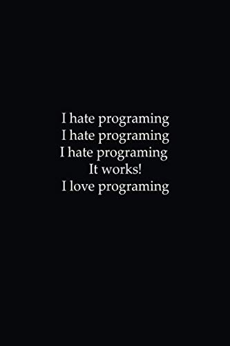 i hate programing i hate programing i hate programing it works i love programing: coding developer notebook gift for programmer funny quotes Present ... Lined Notebook journal - You deserve it