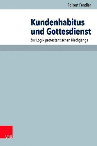 Kundenhabitus Und Gottesdienst: Zur Logik Protestantischen Kirchgangs (Arbeiten Zur Pastoraltheologie, Liturgik Und Hymnologie)