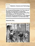 Compare Textbook Prices for An Inaugural Dissertation On The Unity of Disease, As Opposed To Nosology: Submitted To The Examination of The Rev. John Ewing, S.T.P. Provost of The ... of Doctor of Medicine. By Alexander May  ISBN 9781170811795 by May, Alexander