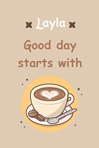 Layla: Good Day Starts With Coffee - Coffee notebook and daily planner with coffee design and personalized name Layla: Funny journal for girls who loves coffee, Layla Notebook