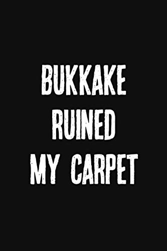 Bukkake Ruined My Carpet: Kinkier Than Your Average Greeting Card. A Stunning Notebook To Document Your Kinky Adventures, Role Playing Scenes, Dark ... Relationship Dynamics, or Bucket List