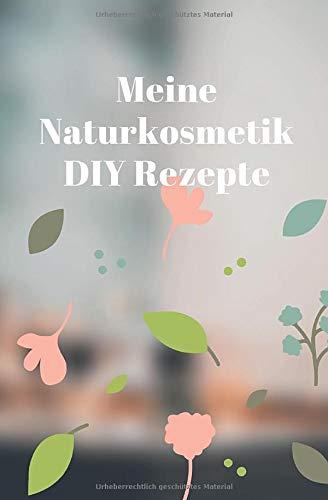 Meine Naturkosmetik DIY Rezepte: Notizbuch für alle die gerne Naturkosmetik für Haut und Haar selber machen statt zu kaufen - 120 Seiten mit ... schonen - Rezeptbuch zum selberschreiben