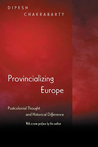 Chakrabarty, D: Provincializing Europe: Postcolonial Thought and Historical Difference - New Edition (Princeton Studies in Culture / Power / History)