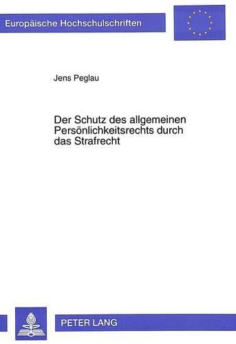 Der Schutz des allgemeinen Persönlichkeitsrechts durch das Strafrecht (Europäische Hochschulschriften Recht / Reihe 2: Rechtswissenschaft / Series 2: Law / Série 2: Droit, Band 2145)