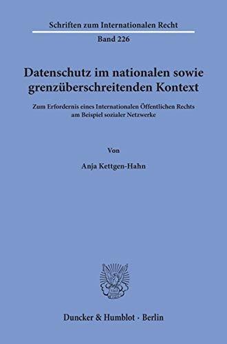 Datenschutz im nationalen sowie grenzüberschreitenden Kontext.: Zum Erfordernis eines Internationalen Öffentlichen Rechts am Beispiel sozialer Netzwerke. (Schriften zum Internationalen Recht)