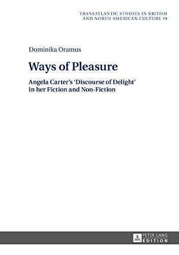 Ways of Pleasure: Angela Carter's 'Discourse of Delight' in her Fiction and Non-Fiction (Transatlantic Studies in British and North American Culture Book 19) (English Edition)