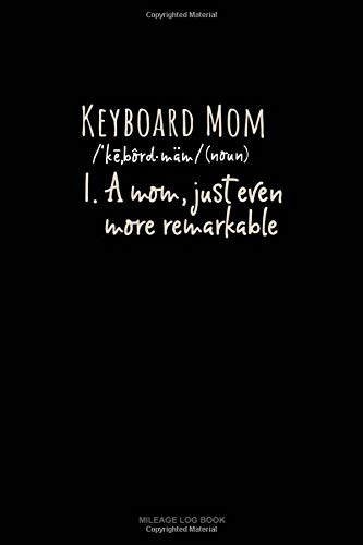Keyboard Mom (Noun) 1.A Mom, Just Even More Remarkable: Mileage Log Book