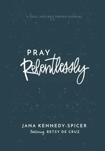 Pray Relentlessly: A Soul Inspired Prayer Journal