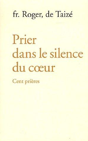 Prier dans le silence du coeur cent prières (FRERE ROGER)