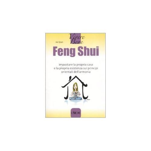 Feng Shui. Impostare la propria casa e la propria esistenza sui principi orientali dell'armonia