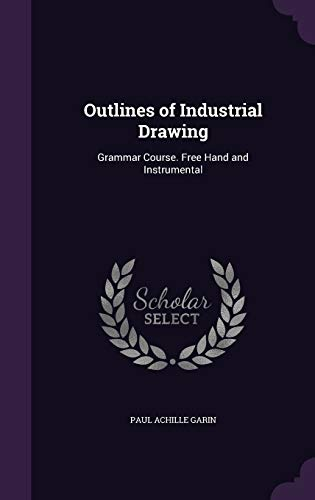Outlines of Industrial Drawing: Grammar Course. Free Hand and Instrumental