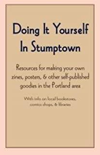 Doing It Yourself In Stumptown: Resources for making your own zines, posters, & other self-published goodies in the Portla...