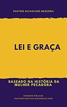Lei e Graça: Baseado na História da Mulher Pecadora (Primeiro Livro 1) (Portuguese Edition) by [Pastor Nivanildo Beserra]