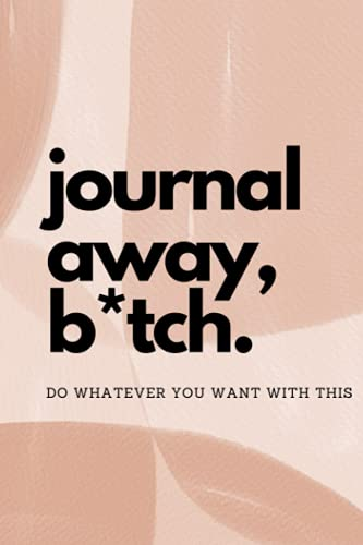 Journal Away, B*tch: Do whatever you want with this
