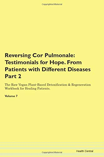 Reversing Cor Pulmonale: Testimonials for Hope. From Patients with Different Diseases Part 2 The Raw Vegan Plant-Based Detoxification & Regeneration Workbook for Healing Patients. Volume 7