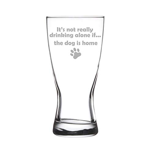 15 oz Beer Pilsner Glass Funny It's not really drinking alone if the dog is home
