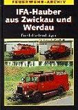 IFA - Hauber aus Zwickau und Werdau: Die Geschichte der Feuerwehrfahrzeuge auf Horch H3, H3A, H6, S4000-1 und G5