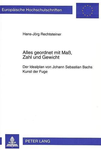 Alles geordnet mit Maß, Zahl und Gewicht: Der Idealplan von Johann Sebastian Bachs Kunst der Fuge (Europäische Hochschulschriften / European ... Musicology / Série 36: Musicologie, Band 140)