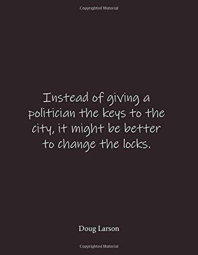 Instead of giving a politician the keys to the city, it might be better to change the locks. Doug Larson: Quote Lined Notebook Journal - Large 8.5 x 11 inches - Blank Notebook