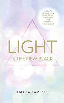 Light is the New Black: A Guide to Answering Your Soul's Callings and Working Your Light by [Rebecca Campbell]
