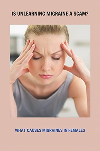 Is Unlearning Migraine A Scam?: What Causes Migraines In Females: Do You Get Migraines On Your Period