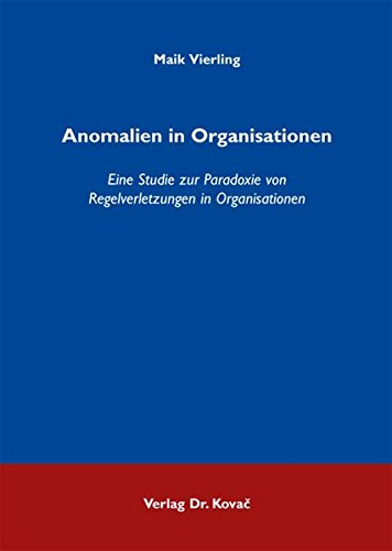 Anomalien in Organisationen: Eine Studie zur Paradoxie von Regelverletzungen in Organisationen (Strategisches Management)