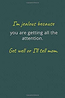 I'm jealous because you are getting all the attention. Get well or I'll tell mom.: Blank Lined Notebook Funny Get Well Wis...