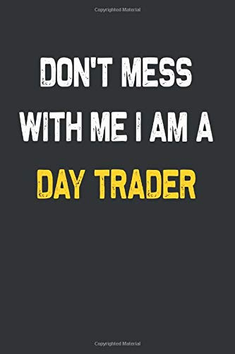 Don't Mess With Me I Am A Day trader Notebook : Custom Job Lined Notebooks 6 x 9 100 Pages Personal Journal Gift For Him Her Personalized Sketchbook ... 100 pages Lined Gift Notebooks For Day trader