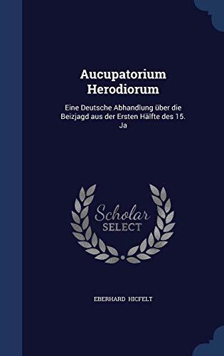 Aucupatorium Herodiorum: Eine Deutsche Abhandlung Uber Die Beizjagd Aus Der Ersten Halfte Des 15. Ja
