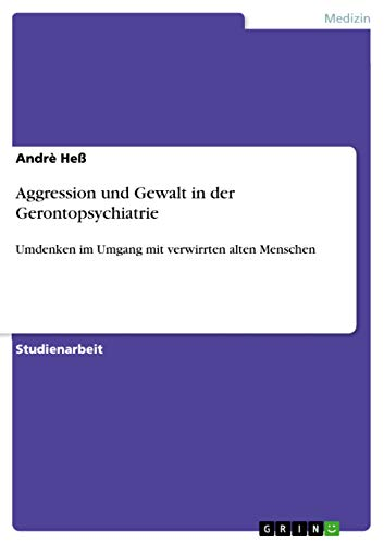 Aggression und Gewalt in der Gerontopsychiatrie: Umdenken im Umgang mit verwirrten alten Menschen
