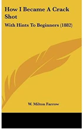 [(How I Became a Crack Shot: With Hints to Beginners (1882))] [Author: W Milton Farrow] published on (February, 2009)