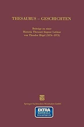 Thesaurus - Geschichten: Beiträge Zu Einer Historia Thesauri Linguae Latinae Von Theodor Bögel (1876-1973)
