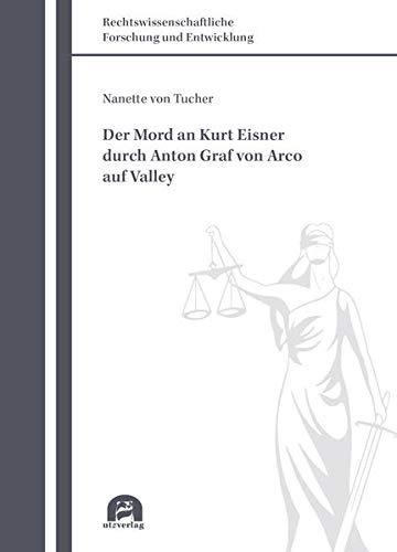 Der Mord an Kurt Eisner durch Anton Graf von Arco auf Valley (Rechtswissenschaftliche Forschung und Entwicklung)