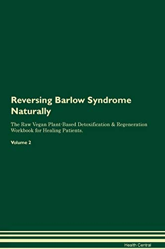 Reversing Barlow Syndrome Naturally The Raw Vegan Plant-Based Detoxification & Regeneration Workbook for Healing Patients. Volume 2