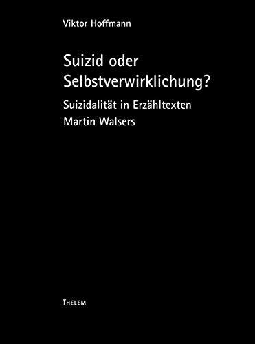 Suizid als Selbstverwirklichung?: Suizidalität in Erzähltexten Martin Walsers (Oskar-Walzel-Schriften / Für das Oskar-Walzel-Preis-Komitee)