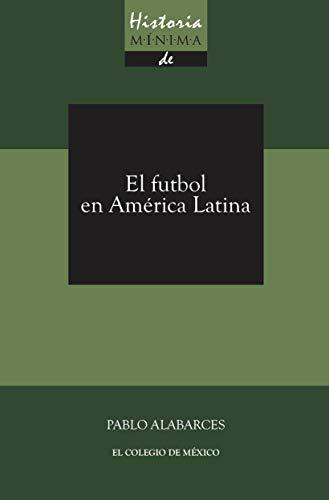 Historia mínima del futbol en América Latina eBook: Alabarces ...