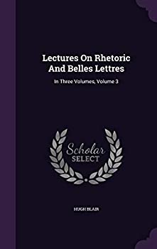 Hardcover Lectures on Rhetoric and Belles Lettres: In Three Volumes, Volume 3 Book