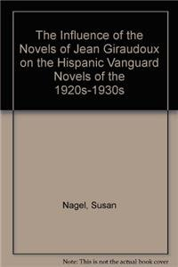 The Influence of the Novels of Jean Giraudoux on the Hispanic Vanguard Novels of the 1920S-1930s