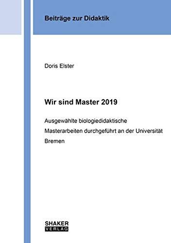 Wir sind Master 2019: Ausgewählte biologiedidaktische Masterarbeiten durchgeführt an der Universität Bremen (Beiträge zur Didaktik)