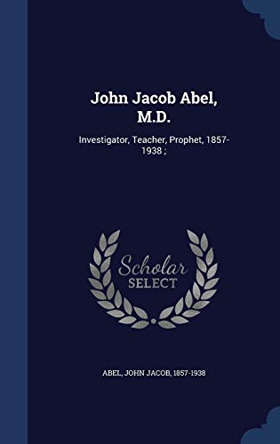 John Jacob Abel, M.D.: Investigator, Teacher, Prophet, 1857-1938;