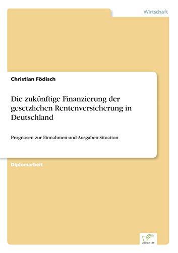 Die zukünftige Finanzierung der gesetzlichen Rentenversicherung in Deutschland: Prognosen zur Einnahmen-und-Ausgaben-Situation