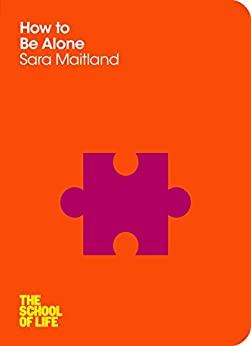 How to Be Alone (The School of Life) by [Sara Maitland, The School of Life]