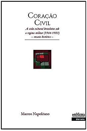 Coração Civil. A Vida Cultural Brasileira Sob o Regime Militar. 1964 a 1985. Ensaio Histórico