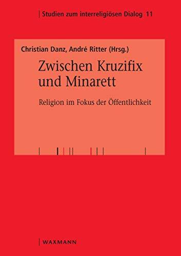 Zwischen Kruzifix und Minarett: Religion im Fokus der Öffentlichkeit (Studien zum interreligiösen Dialog)