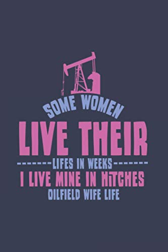 Some Women Live Their Lifes In Weeks I Live Mine In Hitches Oilfield Wife Life: Love 2021 Planner | Weekly & Monthly Pocket Calendar | 6x9 Softcover Organizer | For Offshore And Oil-Rig Fan